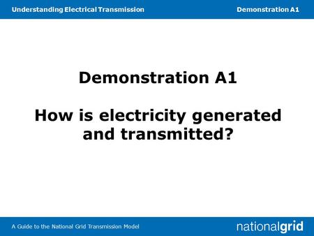 Understanding Electrical TransmissionDemonstration A1 A Guide to the National Grid Transmission Model Demonstration A1 How is electricity generated and.