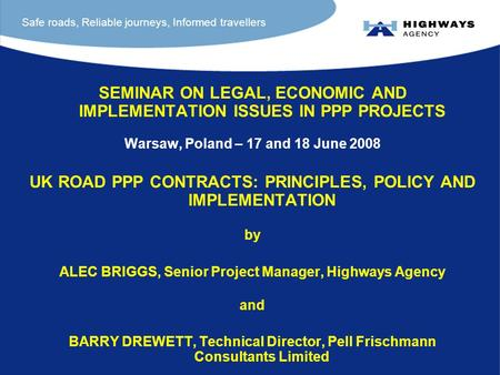 SEMINAR ON LEGAL, ECONOMIC AND IMPLEMENTATION ISSUES IN PPP PROJECTS Warsaw, Poland – 17 and 18 June 2008 UK ROAD PPP CONTRACTS: PRINCIPLES, POLICY AND.