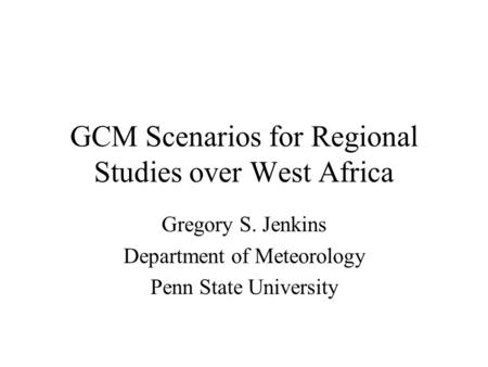 GCM Scenarios for Regional Studies over West Africa Gregory S. Jenkins Department of Meteorology Penn State University.