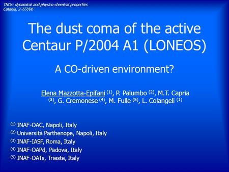 The dust coma of the active Centaur P/2004 A1 (LONEOS) A CO-driven environment? TNOs: dynamical and physico-chemical properties Catania, 3-7/7/06 Elena.
