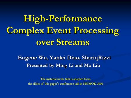 High-Performance Complex Event Processing over Streams Eugene Wu, Yanlei Diao, ShariqRizvi Presented by Ming Li and Mo Liu Presented by Ming Li and Mo.