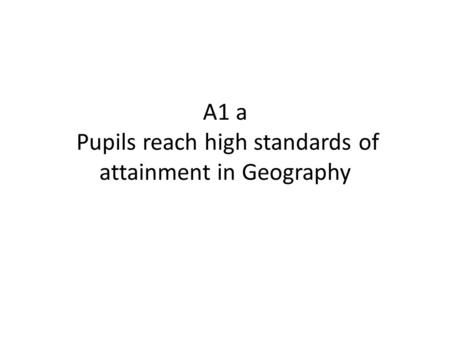 A1 a Pupils reach high standards of attainment in Geography.