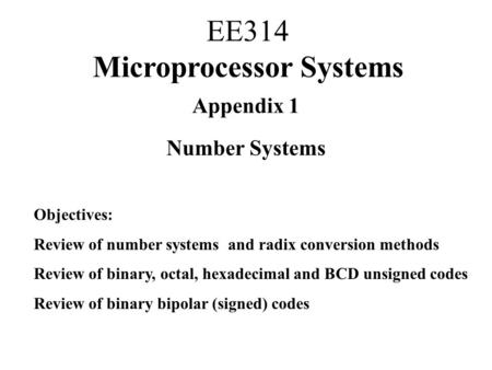 Appendix 1 Number Systems Objectives: Review of number systems and radix conversion methods Review of binary, octal, hexadecimal and BCD unsigned codes.