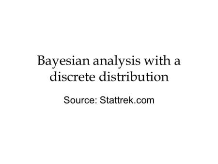 Bayesian analysis with a discrete distribution Source: Stattrek.com.