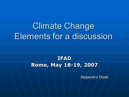 Climate Change Elements for a discussion IFAD Rome, May 18-19, 2007 Alejandro Deeb.
