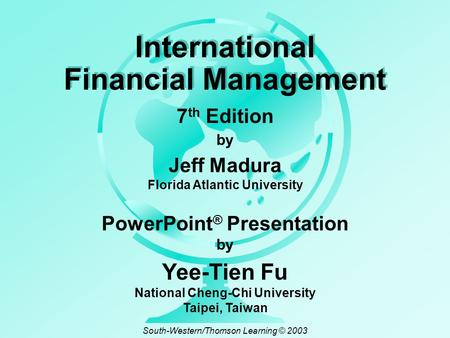 By Jeff Madura Florida Atlantic University International Financial Management 7 th Edition PowerPoint ® Presentation by Yee-Tien Fu National Cheng-Chi.