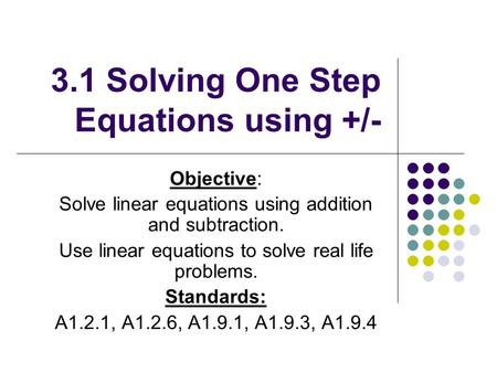 3.1 Solving One Step Equations using +/- Objective: Solve linear equations using addition and subtraction. Use linear equations to solve real life problems.