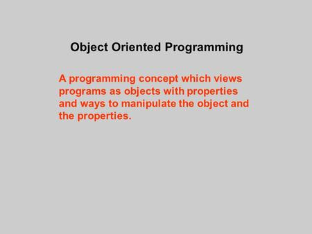 Object Oriented Programming A programming concept which views programs as objects with properties and ways to manipulate the object and the properties.