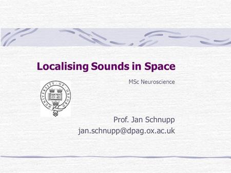 Localising Sounds in Space MSc Neuroscience Prof. Jan Schnupp MSc Neuroscience Prof. Jan Schnupp