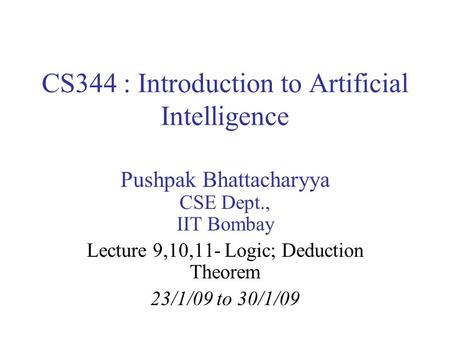 CS344 : Introduction to Artificial Intelligence Pushpak Bhattacharyya CSE Dept., IIT Bombay Lecture 9,10,11- Logic; Deduction Theorem 23/1/09 to 30/1/09.