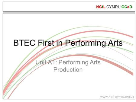 NGfL CYMRU GCaD www.ngfl-cymru.org.uk BTEC First in Performing Arts Unit A1: Performing Arts Production.