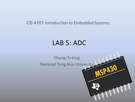 LAB 5: ADC Chung-Ta King National Tsing Hua University CS 4101 Introduction to Embedded Systems.