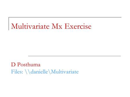 Multivariate Mx Exercise D Posthuma Files: \\danielle\Multivariate.