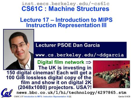 CS61C L17 Introduction to MIPS: Instruction Representation III (1) Garcia © UCB Lecturer PSOE Dan Garcia www.cs.berkeley.edu/~ddgarcia inst.eecs.berkeley.edu/~cs61c.