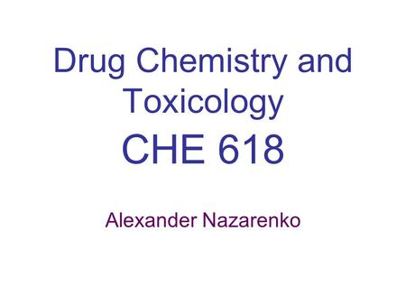 Drug Chemistry and Toxicology CHE 618 Alexander Nazarenko.