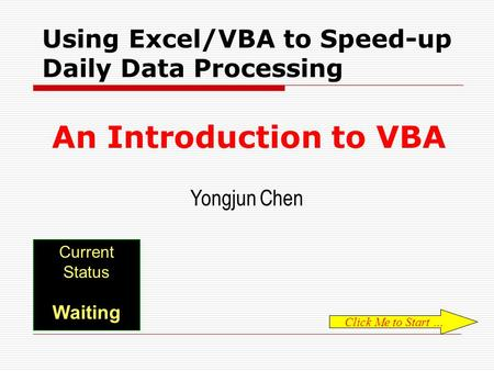 EXCEL VBA 101 Current Status Waiting Using Excel/VBA to Speed-up Daily Data Processing An Introduction to VBA Yongjun Chen Click Me to Start …