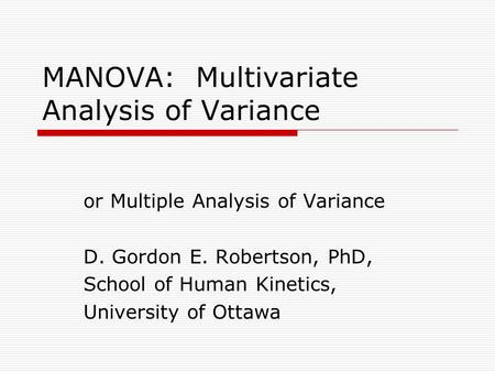 MANOVA: Multivariate Analysis of Variance or Multiple Analysis of Variance D. Gordon E. Robertson, PhD, School of Human Kinetics, University of Ottawa.