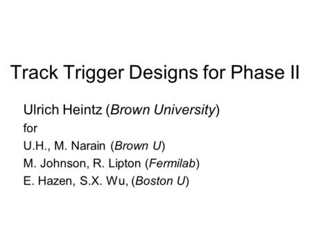 Track Trigger Designs for Phase II Ulrich Heintz (Brown University) for U.H., M. Narain (Brown U) M. Johnson, R. Lipton (Fermilab) E. Hazen, S.X. Wu, (Boston.