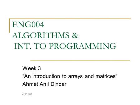 "ENG004 ALGORITHMS & INT. TO PROGRAMMING Week 3 ""An introduction to arrays and matrices"" Ahmet Anıl Dindar 07.03.2007."