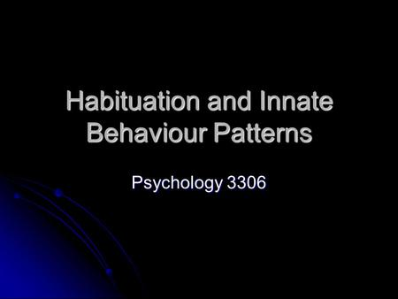 Habituation and Innate Behaviour Patterns Psychology 3306.