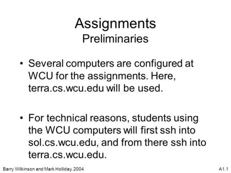 Barry Wilkinson and Mark Holliday, 2004A1.1 Assignments Preliminaries Several computers are configured at WCU for the assignments. Here, terra.cs.wcu.edu.