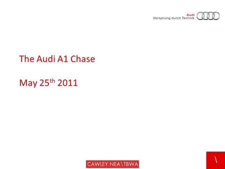\ The Audi A1 Chase May 25 th 2011. \ Background  Sales down 70%  First presence for Audi in AO segment.