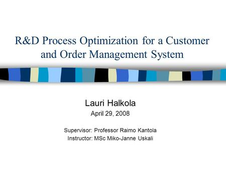 R&D Process Optimization for a Customer and Order Management System Lauri Halkola April 29, 2008 Supervisor: Professor Raimo Kantola Instructor: MSc Miko-Janne.