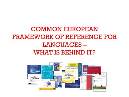 1 COMMON EUROPEAN FRAMEWORK OF REFERENCE FOR LANGUAGES – WHAT IS BEHIND IT?