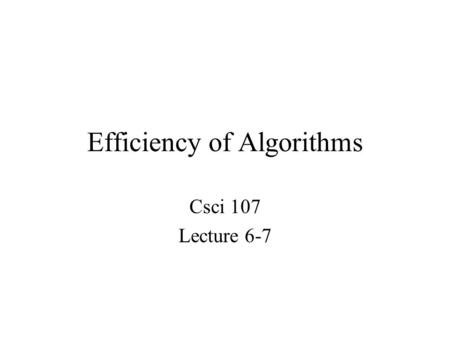 Efficiency of Algorithms Csci 107 Lecture 6-7. Topics –Data cleanup algorithms Copy-over, shuffle-left, converging pointers –Efficiency of data cleanup.