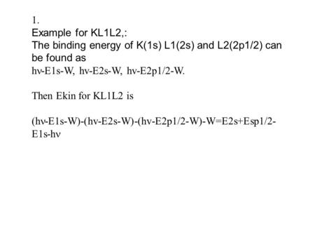 1. Example for KL1L2,: The binding energy of K(1s) L1(2s) and L2(2p1/2) can be found as h -E1s-W, hv-E2s-W, hv-E2p1/2-W. Then Ekin for KL1L2 is (h -E1s-W)-(hv-E2s-W)-(hv-E2p1/2-W)-W=E2s+Esp1/2-
