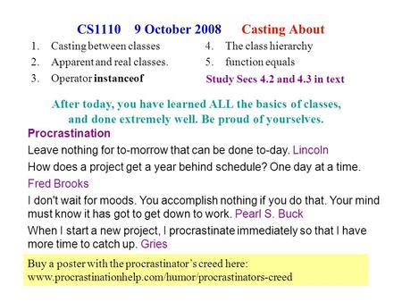 1 CS1110 9 October 2008 Casting About 1.Casting between classes 2.Apparent and real classes. 3.Operator instanceof Procrastination Leave nothing for to-morrow.