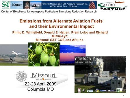 1 Philip D. Whitefield, Donald E. Hagen, Prem Lobo and Richard Miake-Lye; Missouri S&T COE and ARI Inc. Emissions from Alternate Aviation Fuels and their.