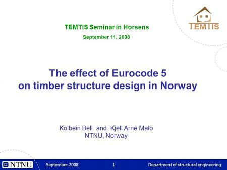 September 20081Department of structural engineering The effect of Eurocode 5 on timber structure design in Norway Kolbein Bell and Kjell Arne Malo NTNU,
