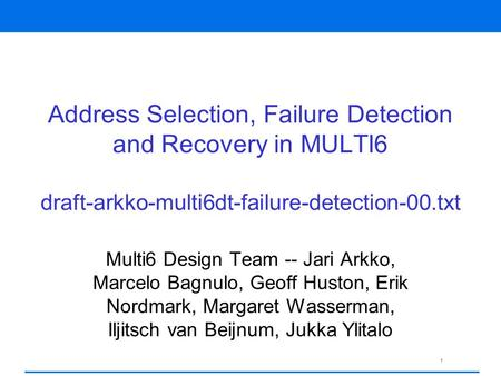 1 Address Selection, Failure Detection and Recovery in MULTI6 draft-arkko-multi6dt-failure-detection-00.txt Multi6 Design Team -- Jari Arkko, Marcelo Bagnulo,