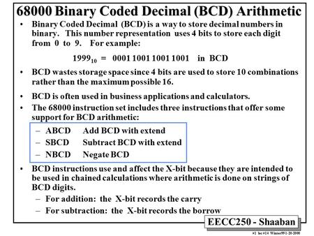 EECC250 - Shaaban #1 lec #14 Winter99 1-20-2000 68000 Binary Coded Decimal (BCD) Arithmetic Binary Coded Decimal (BCD) is a way to store decimal numbers.