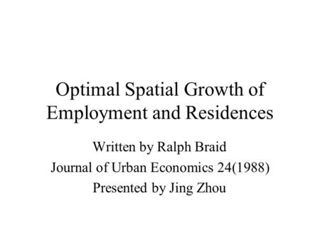 Optimal Spatial Growth of Employment and Residences Written by Ralph Braid Journal of Urban Economics 24(1988) Presented by Jing Zhou.