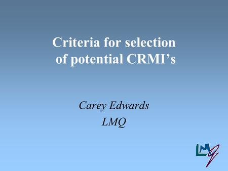 Criteria for selection of potential CRMI's Carey Edwards LMQ.