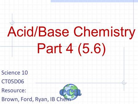 Acid/Base Chemistry Part 4 (5.6) Science 10 CT05D06 Resource: Brown, Ford, Ryan, IB Chem.