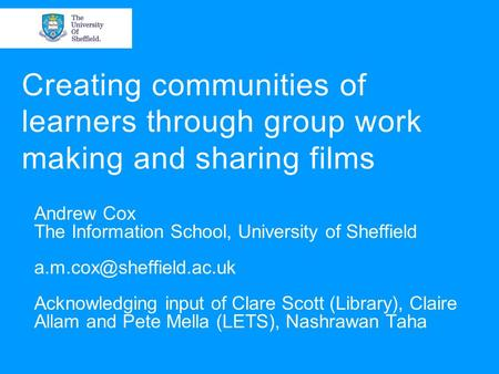 Creating communities of learners through group work making and sharing films Andrew Cox The Information School, University of Sheffield