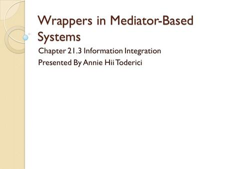 Wrappers in Mediator-Based Systems Chapter 21.3 Information Integration Presented By Annie Hii Toderici.