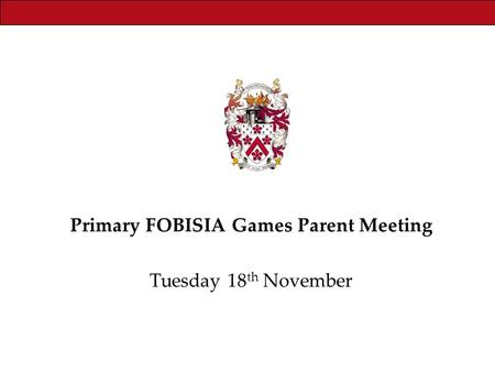 Primary FOBISIA Games Parent Meeting Tuesday 18 th November.