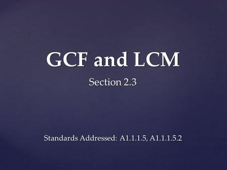 GCF and LCM Section 2.3 Standards Addressed: A1.1.1.5, A1.1.1.5.2.