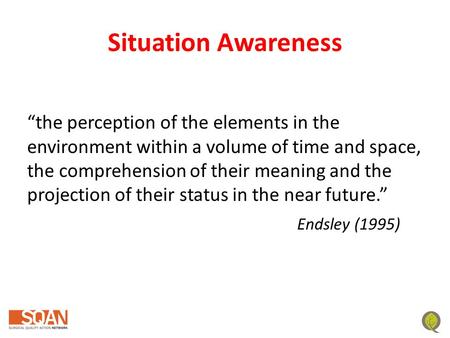 "Situation Awareness ""the perception of the elements in the environment within a volume of time and space, the comprehension of their meaning and the projection."