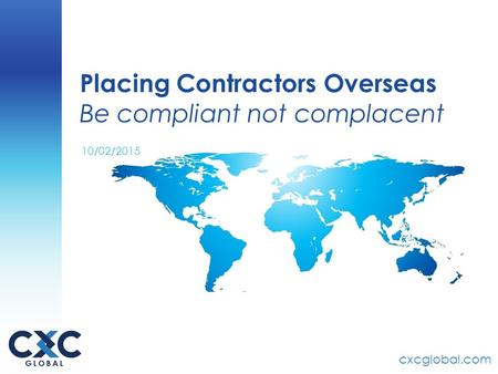 Cxcglobal.com Placing Contractors Overseas Be compliant not complacent 10/02/2015.