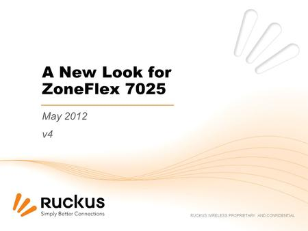 RUCKUS WIRELESS PROPRIETARY AND CONFIDENTIAL A New Look for ZoneFlex 7025 May 2012 v4.
