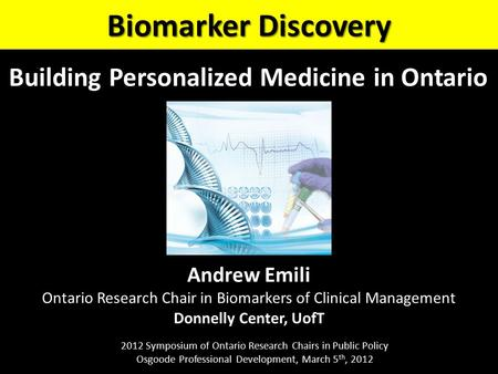 Andrew Emili Ontario Research Chair in Biomarkers of Clinical Management Donnelly Center, UofT Biomarker Discovery 2012 Symposium of Ontario Research Chairs.