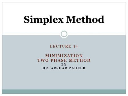 LECTURE 14 Minimization Two Phase method by Dr. Arshad zaheer