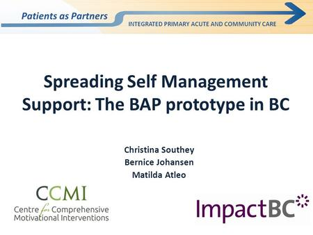 Spreading Self Management Support: The BAP prototype in BC Christina Southey Bernice Johansen Matilda Atleo Patients as Partners INTEGRATED PRIMARY ACUTE.