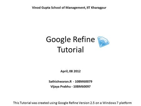 Google Refine Tutorial April, 08 2012 Sathishwaran.R - 10BM60079 Vijaya Prabhu - 10BM60097 Vinod Gupta School of Management, IIT Kharagpur This Tutorial.
