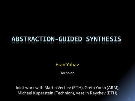 1 Eran Yahav Technion Joint work with Martin Vechev (ETH), Greta Yorsh (ARM), Michael Kuperstein (Technion), Veselin Raychev (ETH)